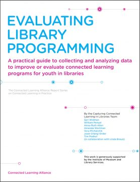 Evaluating Library Programming: A practical guide to collecting and analyzing data to improve or evaluate connected learning programs for youth in libraries